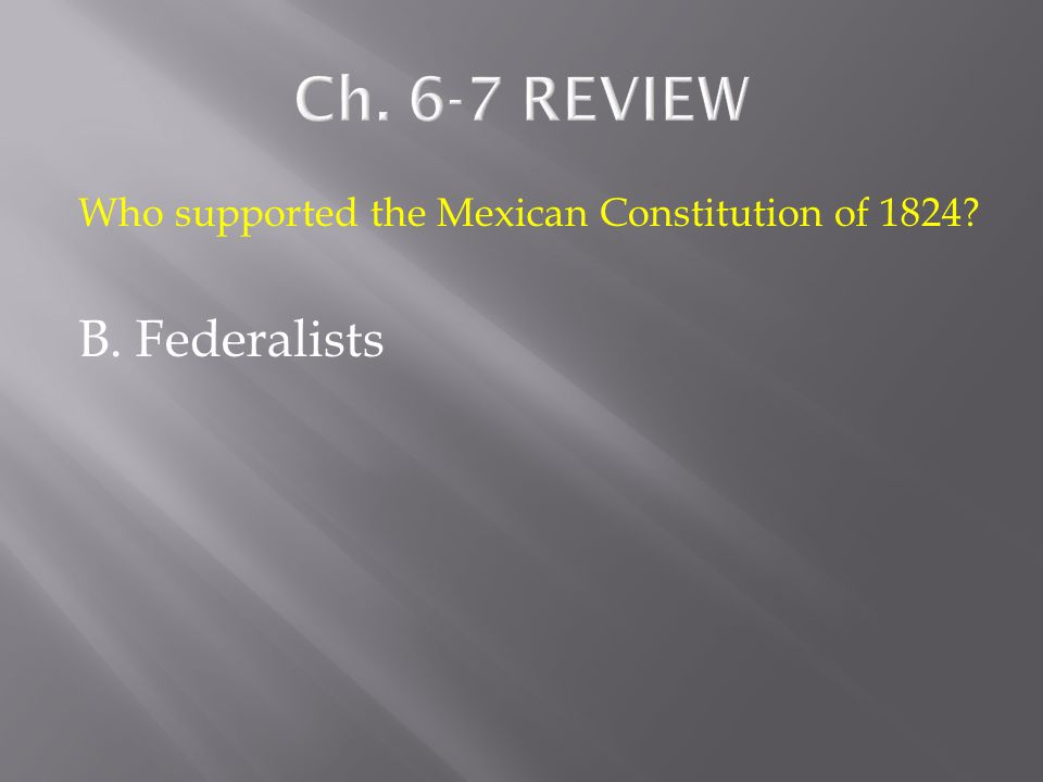 Who supported the Mexican Constitution of 1824? A. Republicans B. Federalists C. Centralists