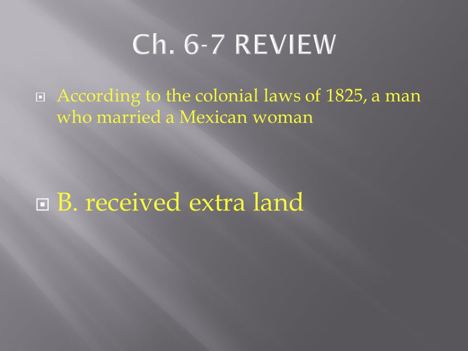  According to the colonial laws of 1825, a man who married a Mexican woman  A. had to learn to speak Spanish  B. received extra land  C. was not a