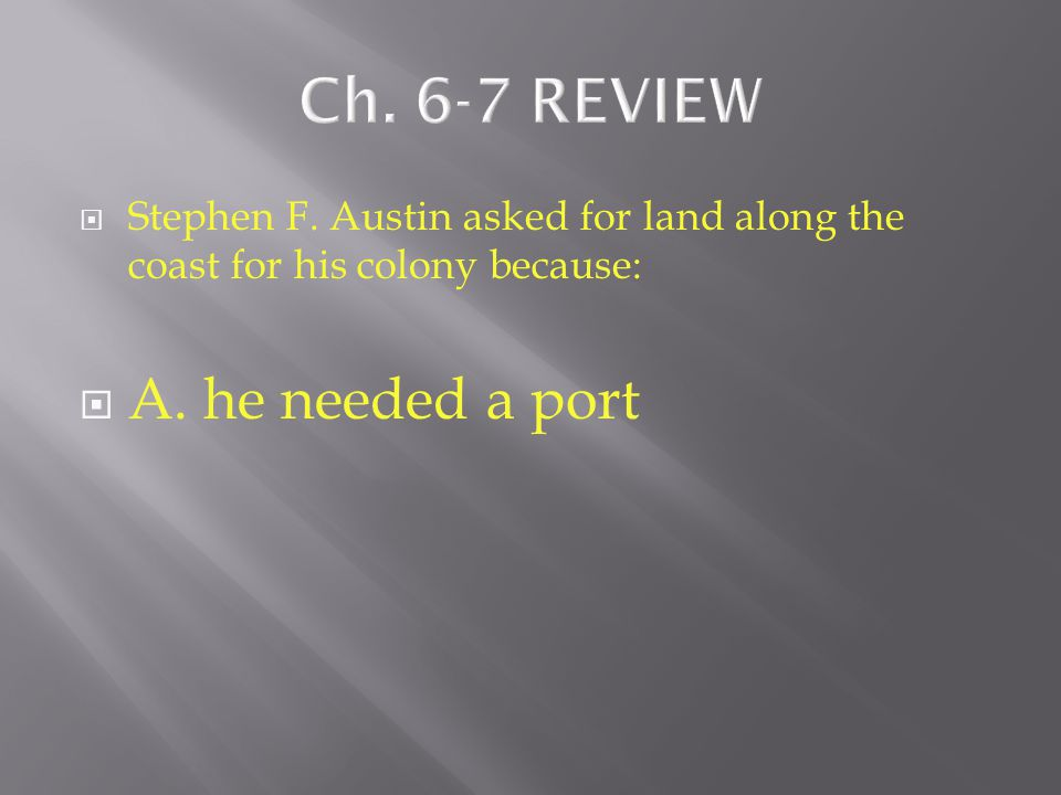  Stephen F. Austin asked for land along the coast for his colony because:  A. he needed a port  B. it had a mild climate  C. the soil was rich