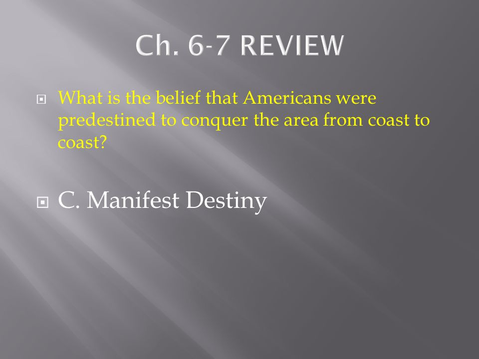  What is the belief that Americans were predestined to conquer the area from coast to coast?  A. Federalism  B. Republic  C. Manifest Destiny