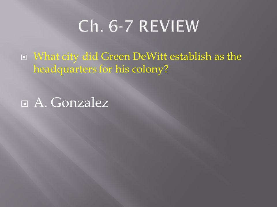  What city did Green DeWitt establish as the headquarters for his colony?  A. Gonzalez  B. Goliad  C. Refugio