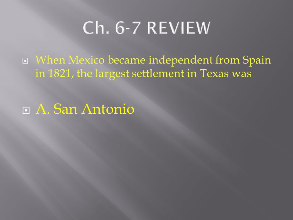  When Mexico became independent from Spain in 1821, the largest settlement in Texas was  A. San Antonio  B. Nacogdoches  C. Refugio
