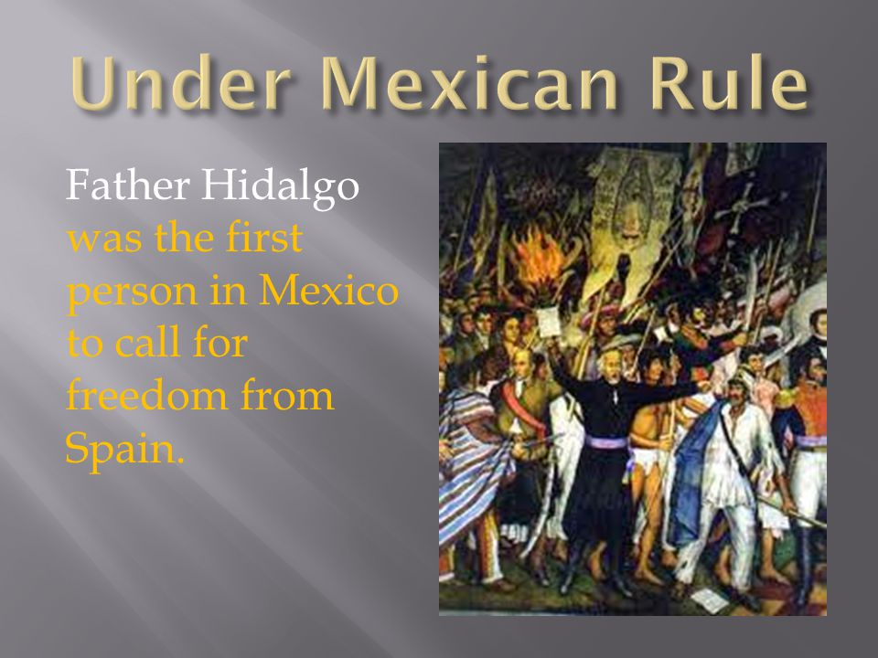 Father Hidalgo was the first person in Mexico to call for freedom from Spain.