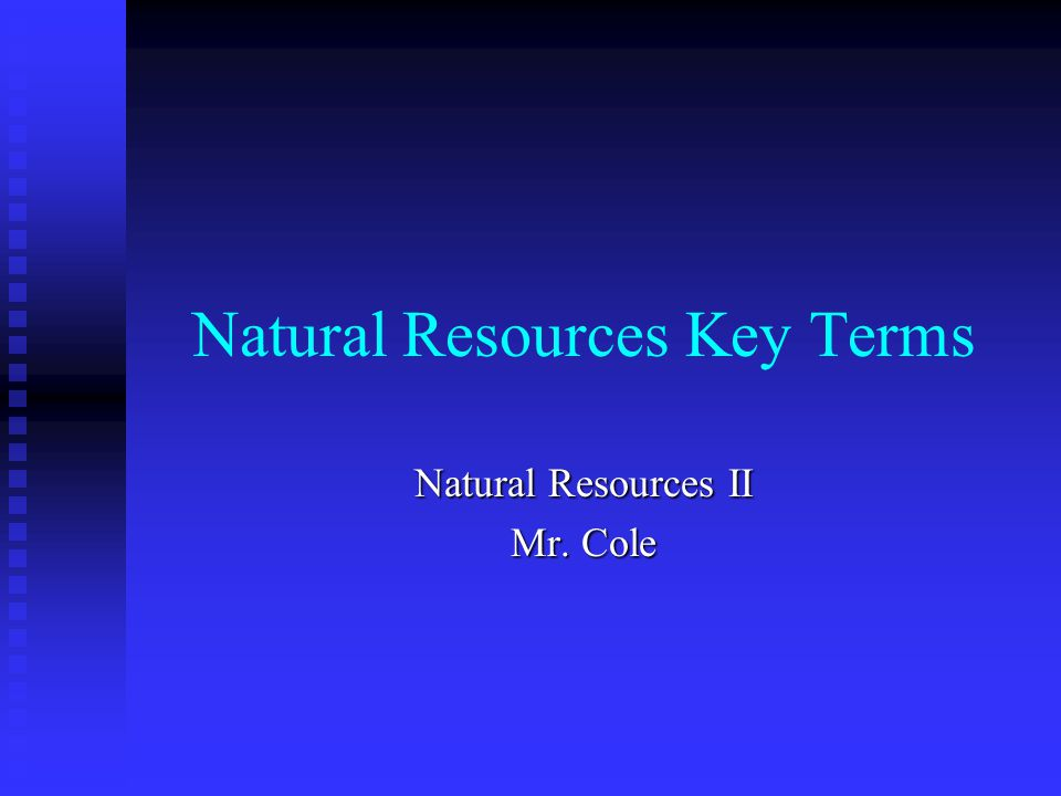 Natural Resources Key Terms Natural Resources II Mr. Cole