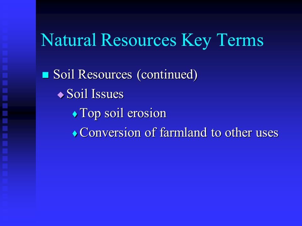 Natural Resources Key Terms Soil Resources (continued) Soil Resources (continued)  Soil Issues  Top soil erosion  Conversion of farmland to other uses