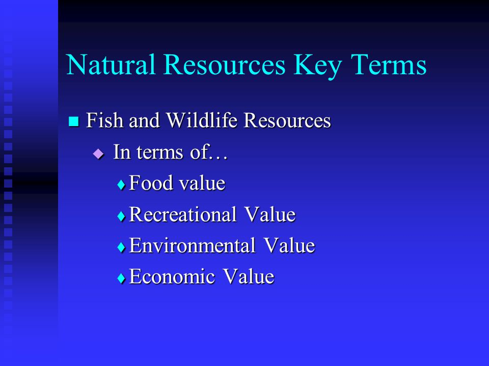 Natural Resources Key Terms Fish and Wildlife Resources Fish and Wildlife Resources  In terms of…  Food value  Recreational Value  Environmental Value  Economic Value