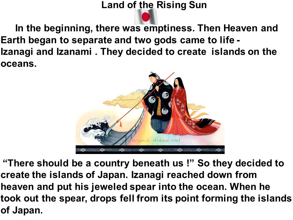 Land of the Rising Sun In the beginning, there was emptiness. Then Heaven and Earth began to separate and two gods came to life - Izanagi and Izanami.