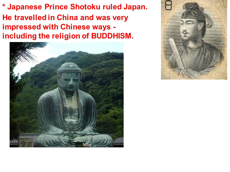 * Japanese Prince Shotoku ruled Japan. He travelled in China and was very impressed with Chinese ways - including the religion of BUDDHISM.