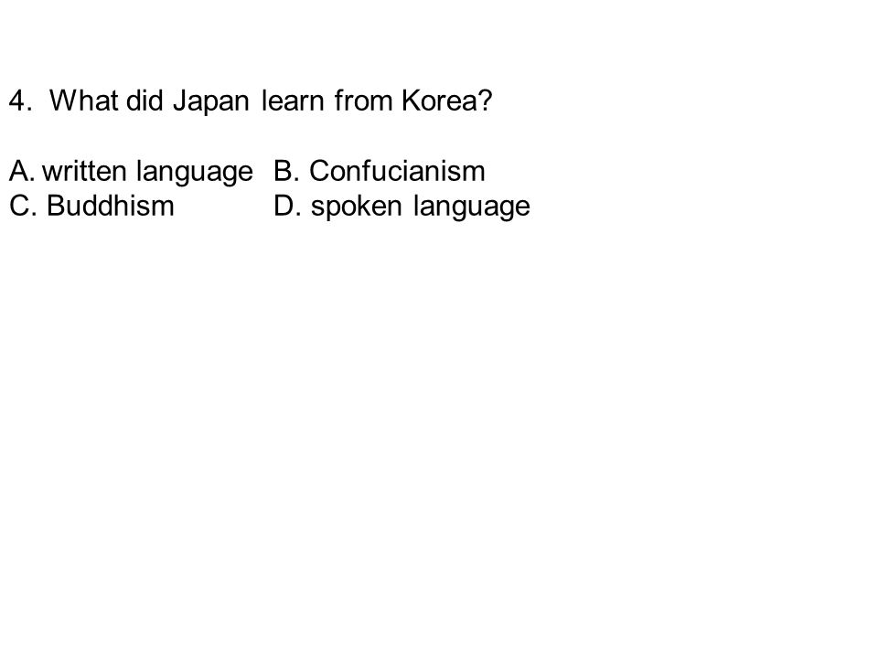 4. What did Japan learn from Korea? A.written language B. Confucianism C. Buddhism D. spoken language