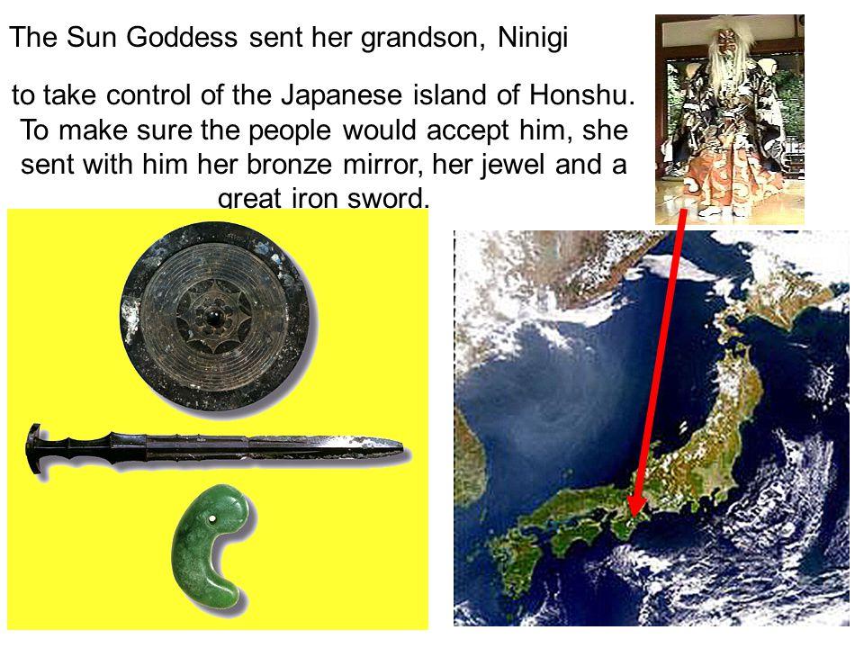 The Sun Goddess sent her grandson, Ninigi to take control of the Japanese island of Honshu.