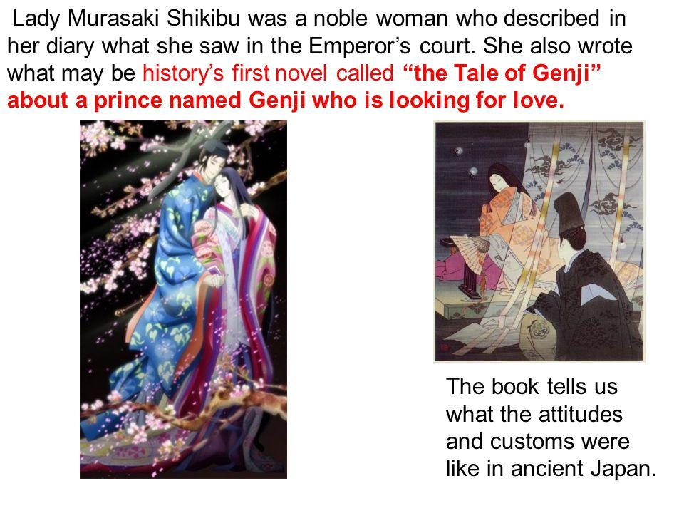 Lady Murasaki Shikibu was a noble woman who described in her diary what she saw in the Emperor's court.