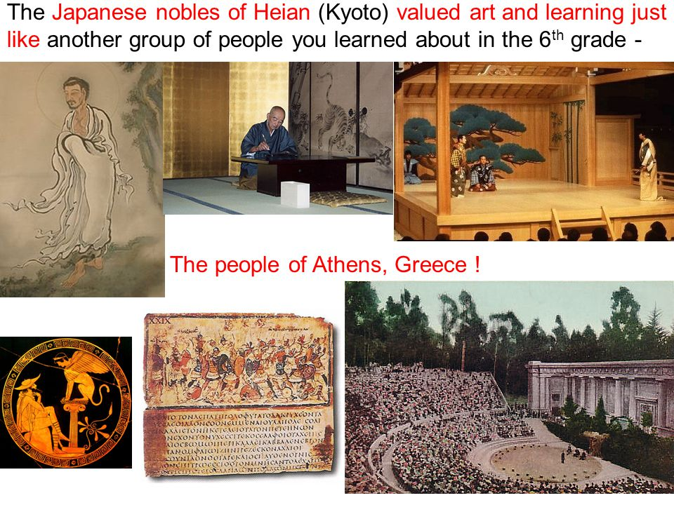 The Japanese nobles of Heian (Kyoto) valued art and learning just like another group of people you learned about in the 6 th grade - The people of Athens, Greece !