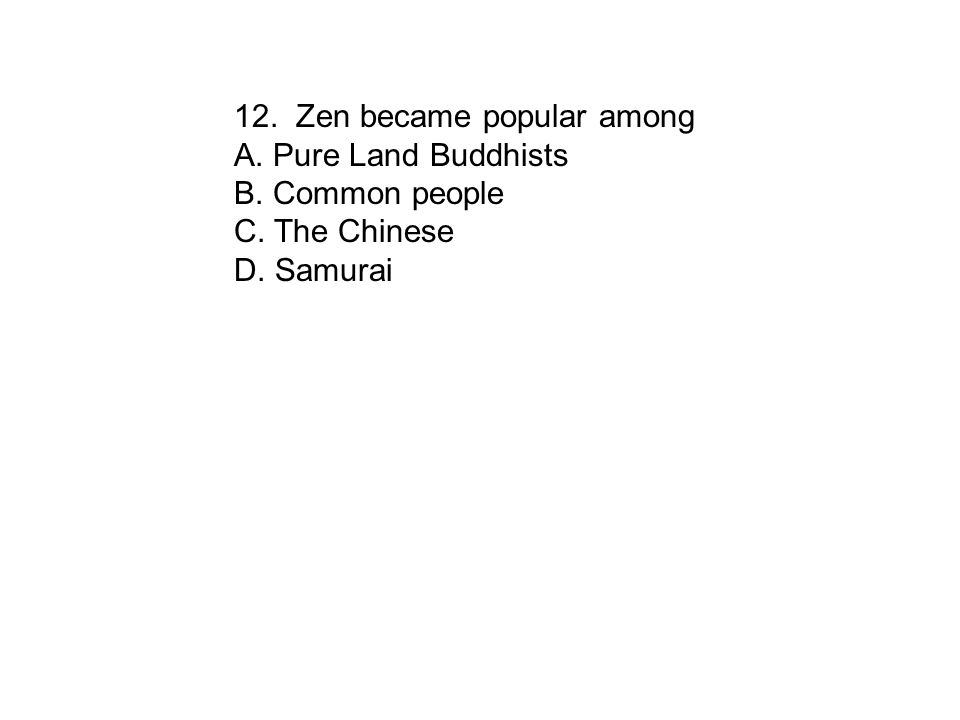 12. Zen became popular among A. Pure Land Buddhists B. Common people C. The Chinese D. Samurai