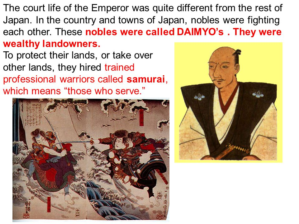 The court life of the Emperor was quite different from the rest of Japan. In the country and towns of Japan, nobles were fighting each other. These no