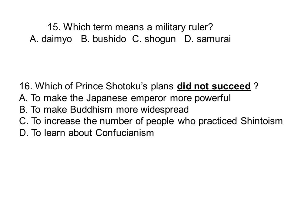 16. Which of Prince Shotoku's plans did not succeed ? A. To make the Japanese emperor more powerful B. To make Buddhism more widespread C. To increase