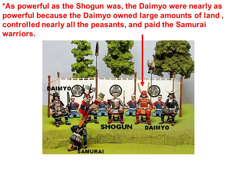 *As powerful as the Shogun was, the Daimyo were nearly as powerful because the Daimyo owned large amounts of land, controlled nearly all the peasants, and paid the Samurai warriors.