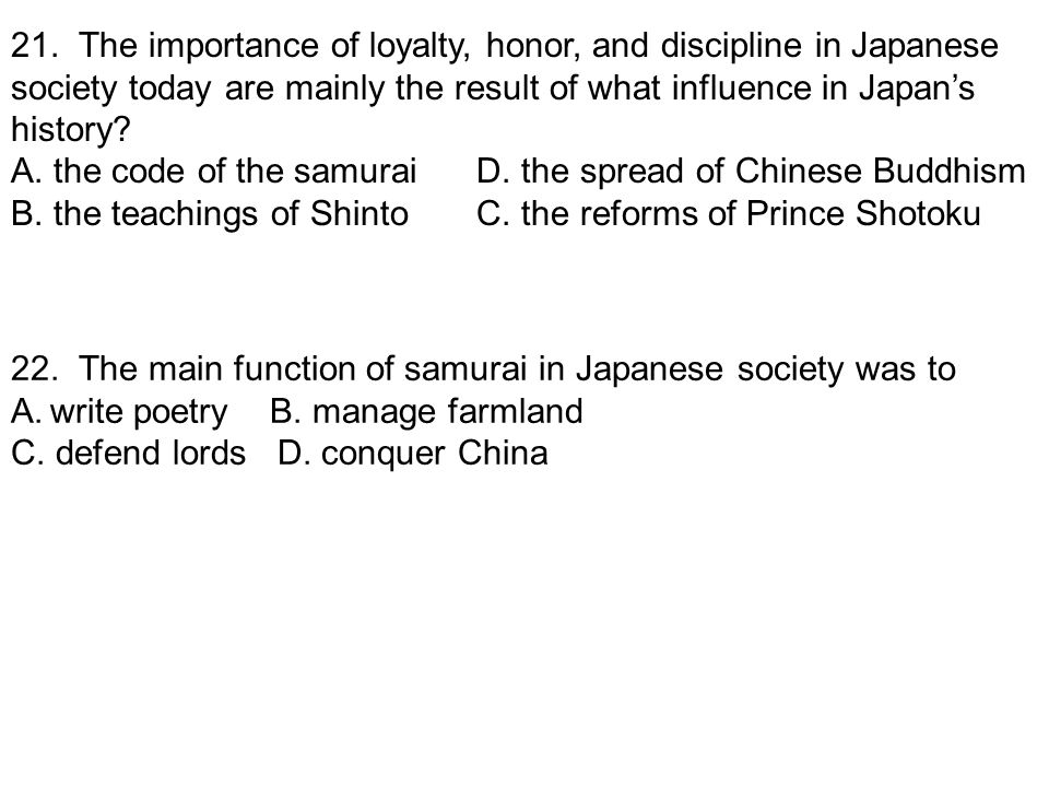 21. The importance of loyalty, honor, and discipline in Japanese society today are mainly the result of what influence in Japan's history? A. the code