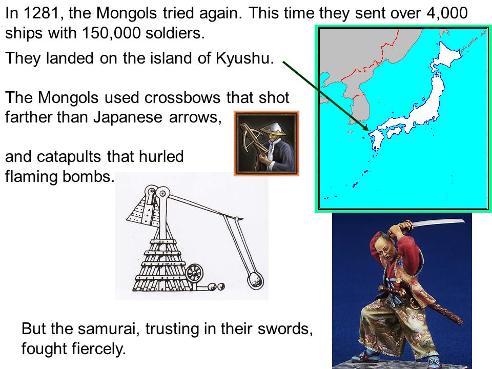 In 1281, the Mongols tried again. This time they sent over 4,000 ships with 150,000 soldiers. They landed on the island of Kyushu. The Mongols used cr