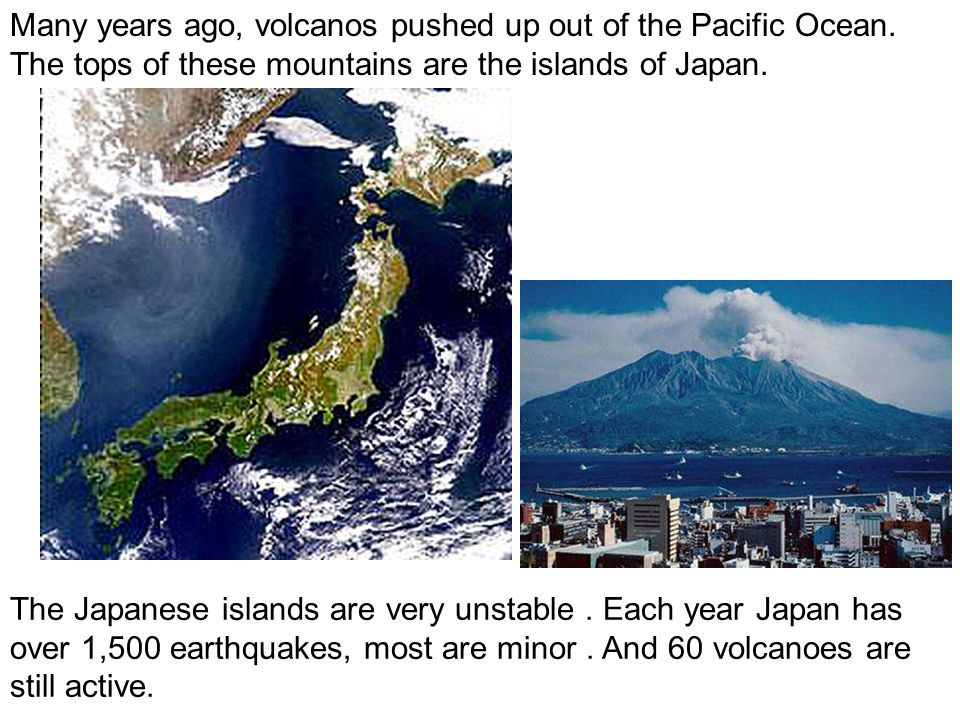 Many years ago, volcanos pushed up out of the Pacific Ocean. The tops of these mountains are the islands of Japan. The Japanese islands are very unsta