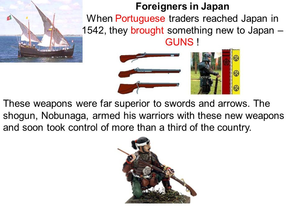 These weapons were far superior to swords and arrows. The shogun, Nobunaga, armed his warriors with these new weapons and soon took control of more th