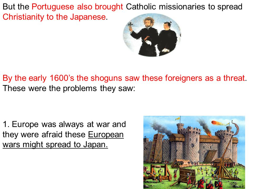 But the Portuguese also brought Catholic missionaries to spread Christianity to the Japanese. By the early 1600's the shoguns saw these foreigners as