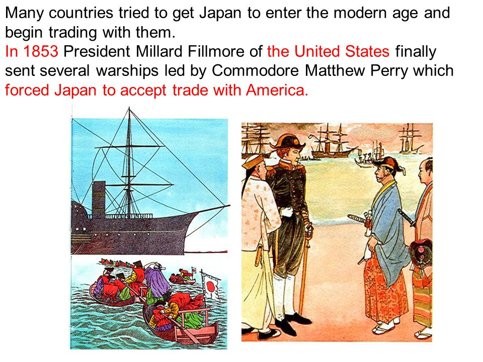 Many countries tried to get Japan to enter the modern age and begin trading with them. In 1853 President Millard Fillmore of the United States finally