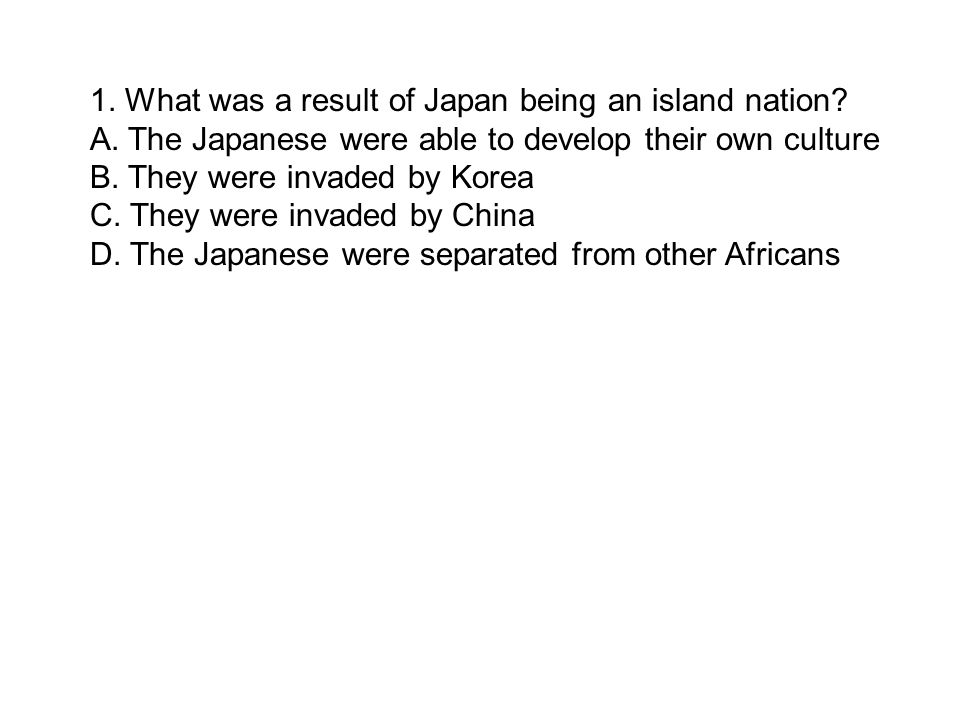 1. What was a result of Japan being an island nation? A. The Japanese were able to develop their own culture B. They were invaded by Korea C. They wer