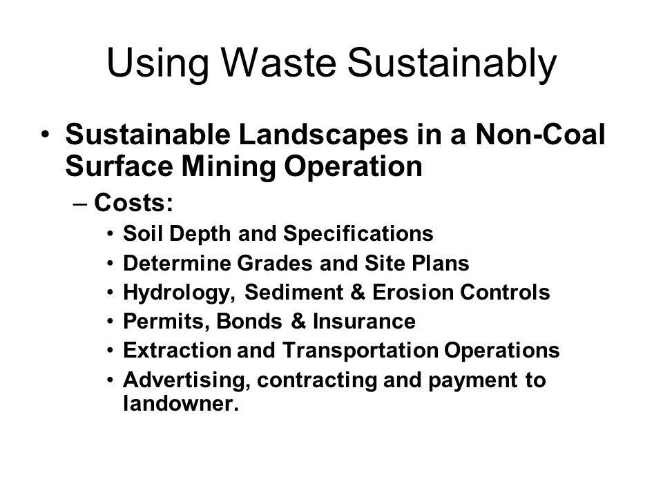 Using Waste Sustainably Sustainable Landscapes in a Non-Coal Surface Mining Operation –Costs: Soil Depth and Specifications Determine Grades and Site Plans Hydrology, Sediment & Erosion Controls Permits, Bonds & Insurance Extraction and Transportation Operations Advertising, contracting and payment to landowner.