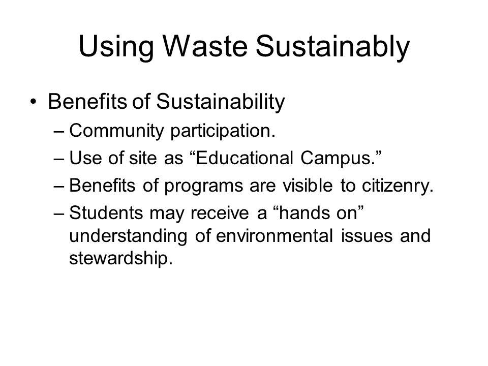 Using Waste Sustainably Benefits of Sustainability –Community participation.