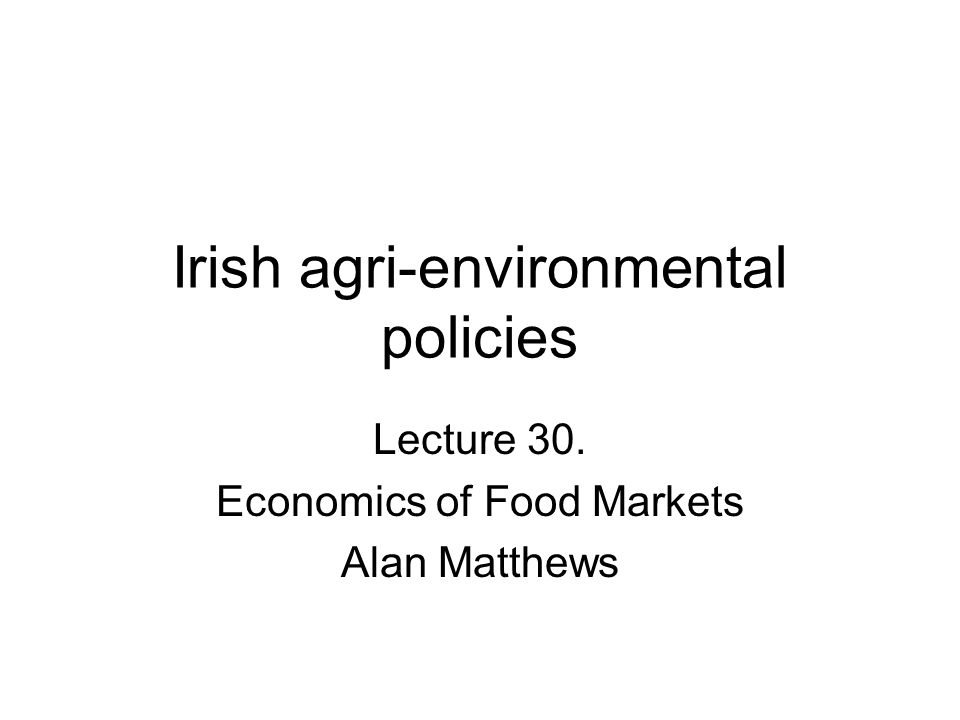 Irish agri-environmental policies Lecture 30. Economics of Food Markets Alan Matthews