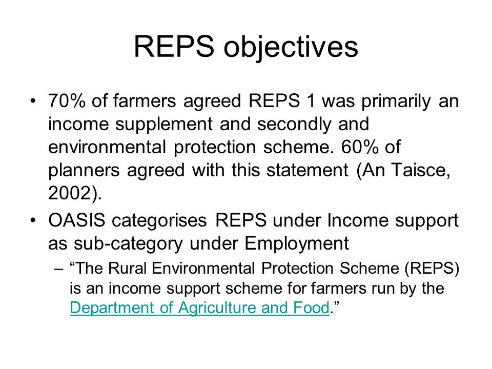 REPS objectives 70% of farmers agreed REPS 1 was primarily an income supplement and secondly and environmental protection scheme. 60% of planners agre