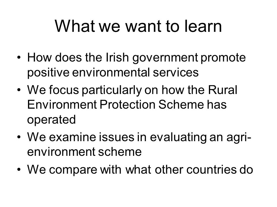 What we want to learn How does the Irish government promote positive environmental services We focus particularly on how the Rural Environment Protection Scheme has operated We examine issues in evaluating an agri- environment scheme We compare with what other countries do