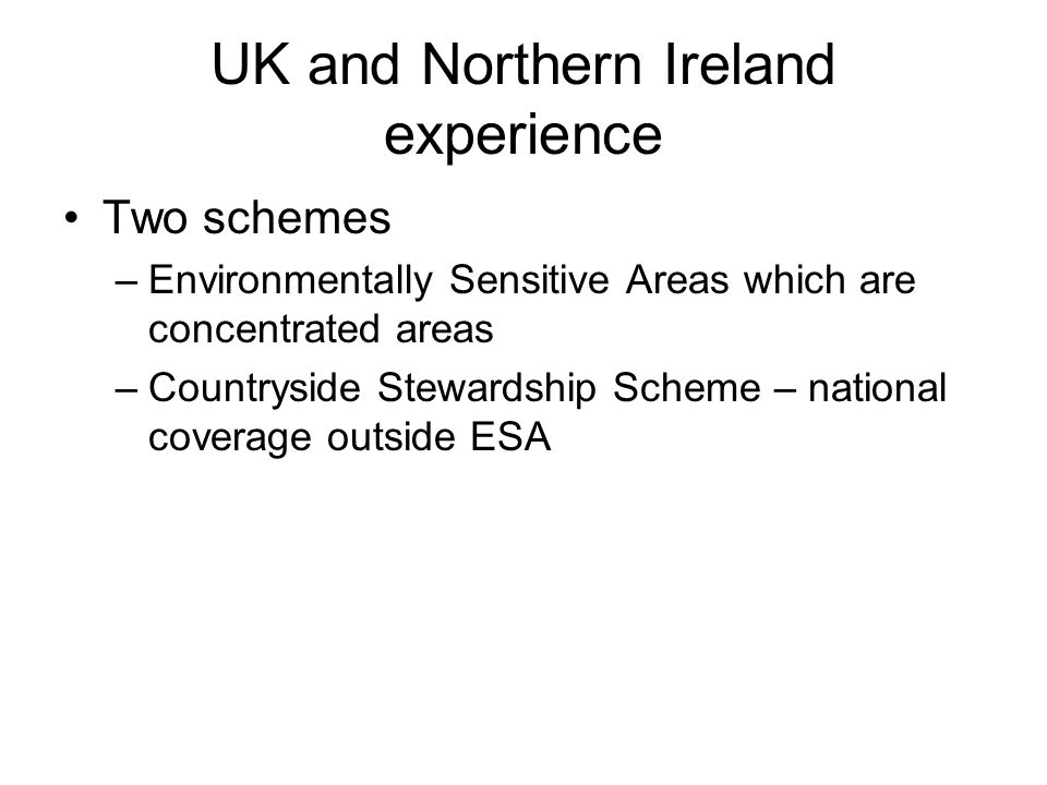 UK and Northern Ireland experience Two schemes –Environmentally Sensitive Areas which are concentrated areas –Countryside Stewardship Scheme – nationa
