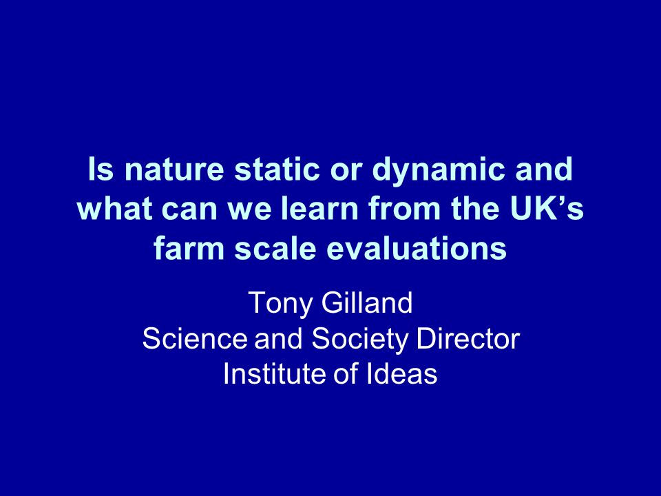 Is nature static or dynamic and what can we learn from the UK's farm scale evaluations Tony Gilland Science and Society Director Institute of Ideas