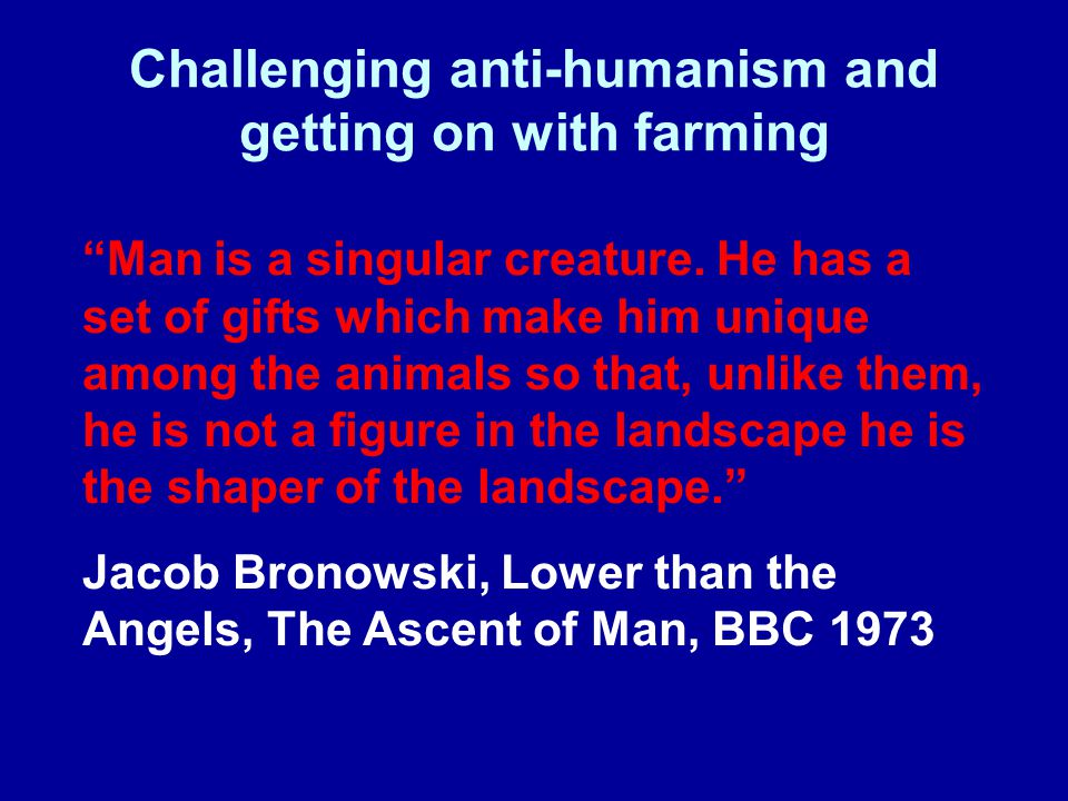 "Challenging anti-humanism and getting on with farming ""Man is a singular creature. He has a set of gifts which make him unique among the animals so th"