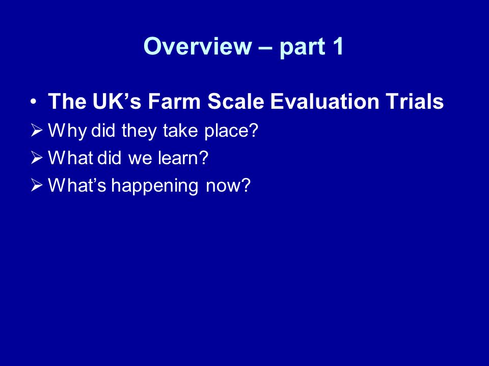 Overview – part 1 The UK's Farm Scale Evaluation Trials  Why did they take place?  What did we learn?  What's happening now?