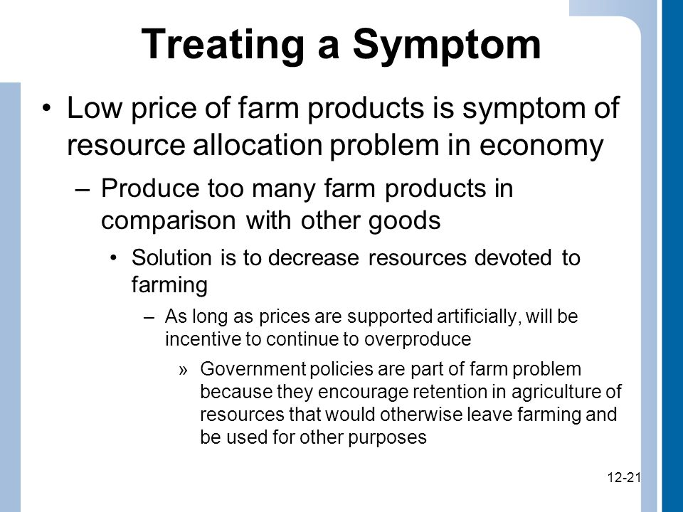 12-21 Treating a Symptom Low price of farm products is symptom of resource allocation problem in economy –Produce too many farm products in comparison with other goods Solution is to decrease resources devoted to farming –As long as prices are supported artificially, will be incentive to continue to overproduce »Government policies are part of farm problem because they encourage retention in agriculture of resources that would otherwise leave farming and be used for other purposes 12-21