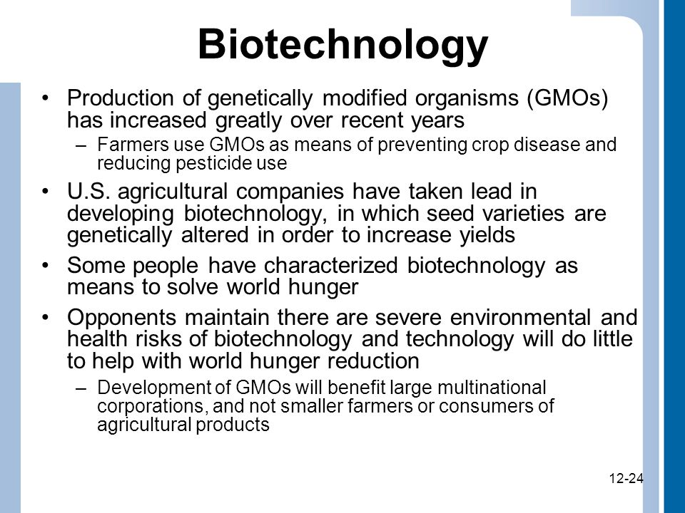 12-24 Biotechnology Production of genetically modified organisms (GMOs) has increased greatly over recent years –Farmers use GMOs as means of preventing crop disease and reducing pesticide use U.S.