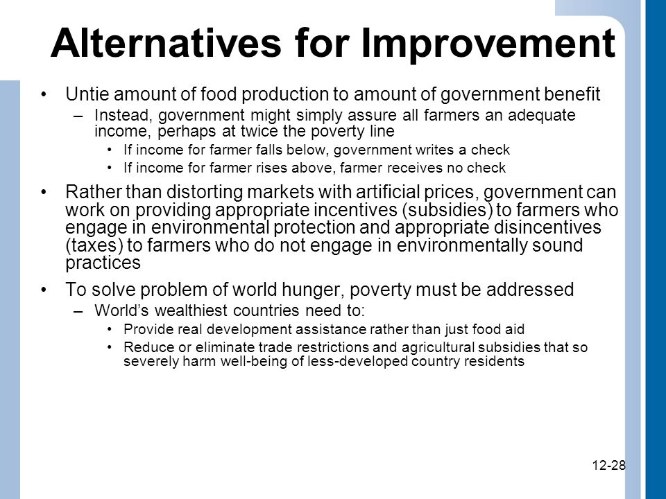 12-28 Alternatives for Improvement Untie amount of food production to amount of government benefit –Instead, government might simply assure all farmers an adequate income, perhaps at twice the poverty line If income for farmer falls below, government writes a check If income for farmer rises above, farmer receives no check Rather than distorting markets with artificial prices, government can work on providing appropriate incentives (subsidies) to farmers who engage in environmental protection and appropriate disincentives (taxes) to farmers who do not engage in environmentally sound practices To solve problem of world hunger, poverty must be addressed –World's wealthiest countries need to: Provide real development assistance rather than just food aid Reduce or eliminate trade restrictions and agricultural subsidies that so severely harm well-being of less-developed country residents 12-28