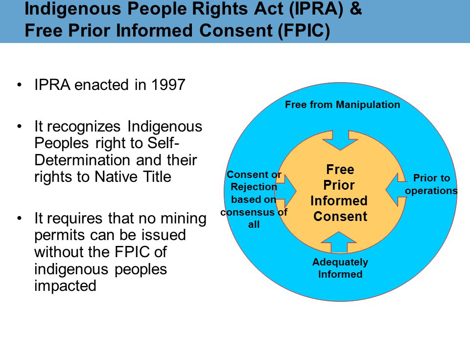Indigenous People Rights Act (IPRA) & Free Prior Informed Consent (FPIC) Free Prior Informed Consent Consent or Rejection based on consensus of all Free from Manipulation Prior to operations Adequately Informed IPRA enacted in 1997 It recognizes Indigenous Peoples right to Self- Determination and their rights to Native Title It requires that no mining permits can be issued without the FPIC of indigenous peoples impacted