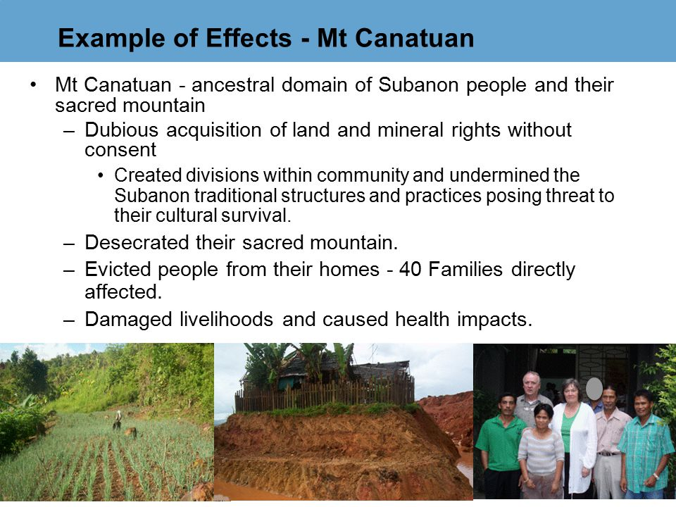 Example of Effects - Mt Canatuan Mt Canatuan - ancestral domain of Subanon people and their sacred mountain –Dubious acquisition of land and mineral r