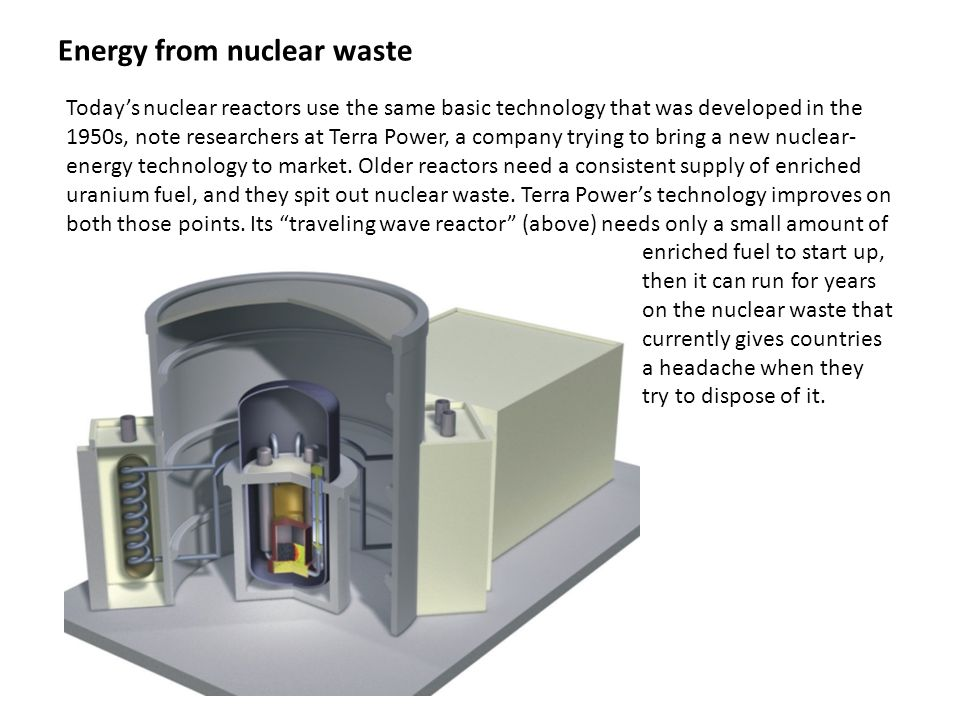 Energy from nuclear waste Today's nuclear reactors use the same basic technology that was developed in the 1950s, note researchers at Terra Power, a company trying to bring a new nuclear- energy technology to market.