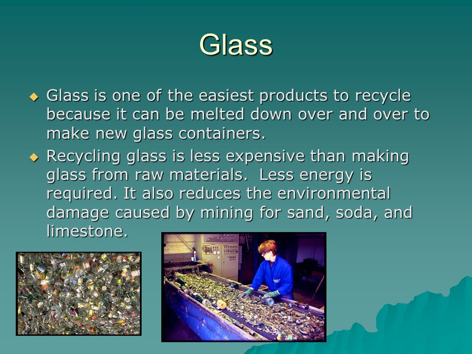 Glass  Glass is one of the easiest products to recycle because it can be melted down over and over to make new glass containers.  Recycling glass is