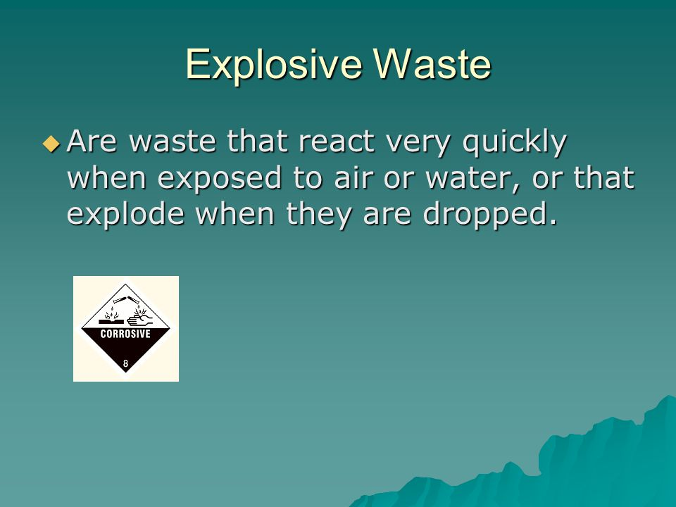 Explosive Waste  Are waste that react very quickly when exposed to air or water, or that explode when they are dropped.