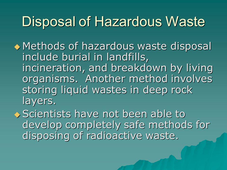 Disposal of Hazardous Waste  Methods of hazardous waste disposal include burial in landfills, incineration, and breakdown by living organisms. Anothe