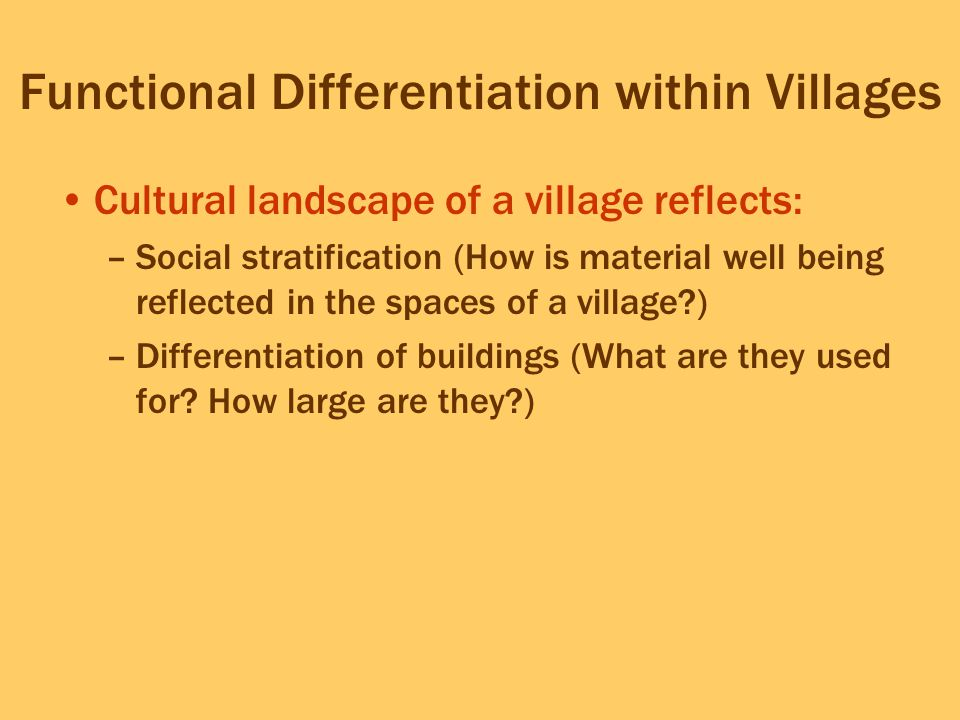 Functional Differentiation within Villages Cultural landscape of a village reflects: –Social stratification (How is material well being reflected in t