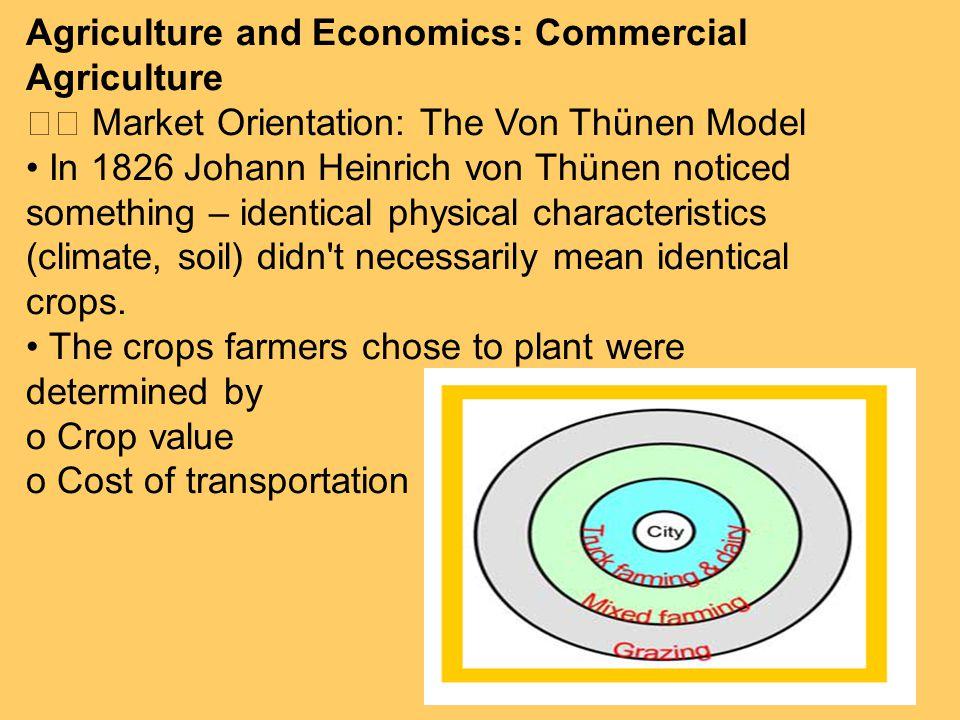 Agriculture and Economics: Commercial Agriculture Market Orientation: The Von Thünen Model In 1826 Johann Heinrich von Thünen noticed something – iden
