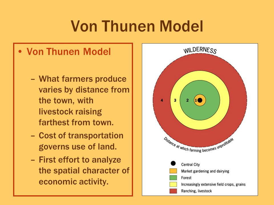 Von Thunen Model –What farmers produce varies by distance from the town, with livestock raising farthest from town. –Cost of transportation governs us