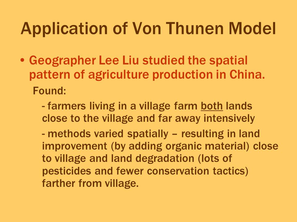 Application of Von Thunen Model Geographer Lee Liu studied the spatial pattern of agriculture production in China. Found: -farmers living in a village