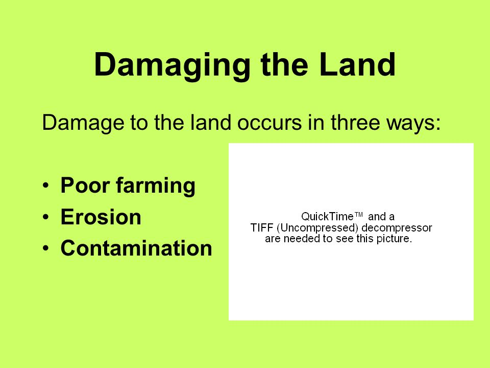 Damaging the Land Damage to the land occurs in three ways: Poor farming Erosion Contamination
